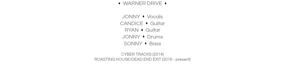 s WARNER DRIVE s JONNY s Vocals CANDICE s Guitar RYAN s Guitar JONNY s Drums SONNY s Bass CYBER TRACKS (2014) ROASTING HOUSE/DEAD END EXIT (2016 - present)